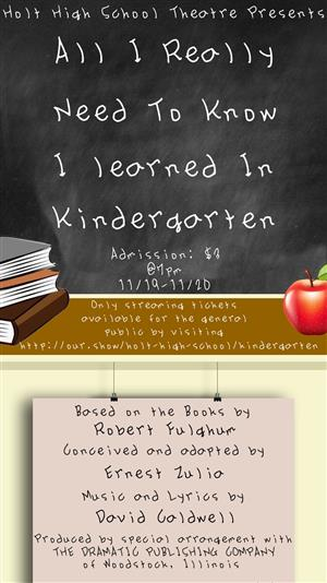 "Holt High School Theatre Department Presents                  ""All I Really Need to Know I Learned in Kindergarten"""